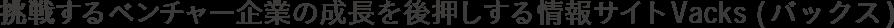 挑戦するベンチャー企業の成長を後押しする情報サイト Vacks(バックス)